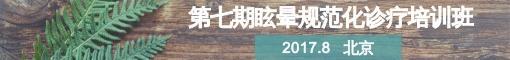第七期眩晕规范化诊疗培训班于2017年8月在北京召开