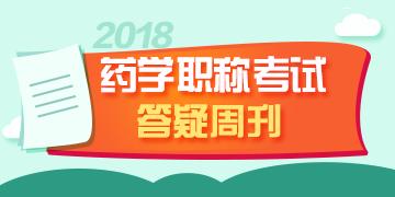 2018年药学职称答疑周刊