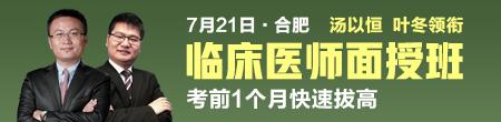 汤以恒、叶冬领衔7月21日合肥临床医师面授班,考前1个月快速拔高!