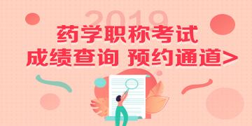 2019药学职称考试成绩查询预约通道