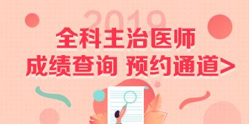 2019全科主治医师考试成绩查询预约