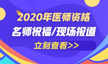 2020年医师资格现场报道/名师祝福/考后交流