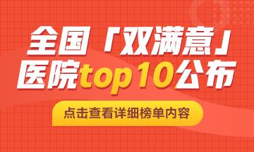 关注 新鲜出炉!全国「双满意」医院top10公布!